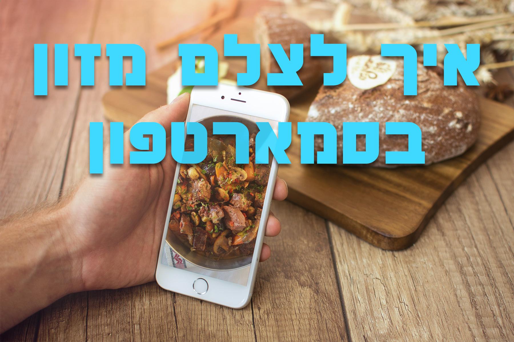 איך לצלם מזון בסמארטפון בצורה הטובה ביותר עם הטיפים לתמונות מוצלחות